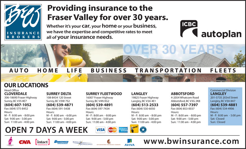 B & W Insurance Brokers (604-591-7891) - Display Ad - OUR LOCATIONS Commercial DivisionHead Office LANGLEYCLOVERDALE ABBOTSFORDLANGLEYSURREY FLEETWOODSURREY DELTA 201-5735 203rd Street306-18690 Fraser Highway 4-2054 Whatcom Road19825 Fraser Highway16007 Fraser Highway108-8434 120 Street Langley, BC V3A 8A7Surrey, BC V3S 8E7 Abbotsford, BC V3G 2K8Langley, BC V3A 4E1Surrey, BC V4N 0G2Surrey, BC V3W 7S2 (604) 539-4881(604) 607-1052 (604) 557-7397(604) 513-2533(604) 539-4891(604) 539-4871 Fax: (604) 534-4906Fax: (604) 575-8452 Fax: (604) 853-0037Fax: (604) 530-6050Fax: (604) 597-7434Fax: (604) 591-5438 Hours:Hours: Hours:Hours:Hours:Hours: M - F:  8:00 am  - 5:00 pmM - F:  8:00 am  - 8:00 pm M - F:  8:00 am  - 8:00 pmM - F:  8:00 am  - 8:00 pmM - F:  8:00 am  - 8:00 pmM - F:  8:00 am  - 6:00 pm Sat:  ClosedSat:  9:00 am - 5:00 pm Sat:  9:00 am - 5:00 pmSat:  9:00 am - 5:00 pmSat:  9:00 am - 5:00 pmSat:  9:00 am - 5:00 pm Sun:  ClosedSun:  11:00 am - 4:00 pm Sun:  11:00 am - 4:00 pmSun:  11:00 am - 4:00 pmSun:  11:00 am - 4:00 pmSun:  11:00 am - 4:00 pm