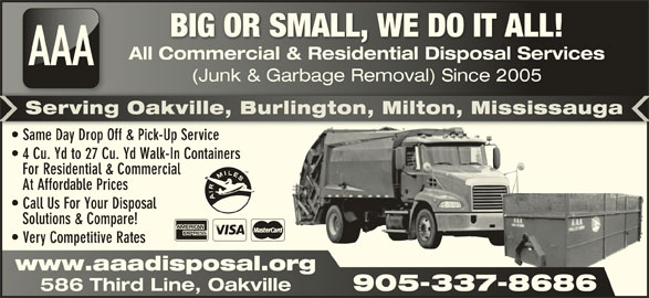 AAA All Commercial & Residential Disposal Services (905-337-8686) - Display Ad - BIG OR SMALL, WE DO IT ALL!BIG OR SMALL, WE DO IT ALL! All Commercial & Residential Disposal ServicesAll Commercial & Residential Disposal Services AAA (Junk & Garbage Removal) Since 2005nk & Garbage Removal) Since 2005 Serving Oakville, Burlington, Milton, MississaugaServing Oakville, Burlington, Milton, Mississauga Same Day Drop Off & Pick-Up Service  Same Day Drop Off & Pick-Up Service 4 Cu. Yd to 27 Cu. Yd Walk-In Containers For Residential & Commercial At Affordable Prices Call Us For Your Disposal Solutions & Compare! Very Competitive Rates www.aaadisposal.orgwww.aaadisposal.org 905-337-8686 586 Third Line, Oakville 905-337-8686 586 Third Line, Oakville