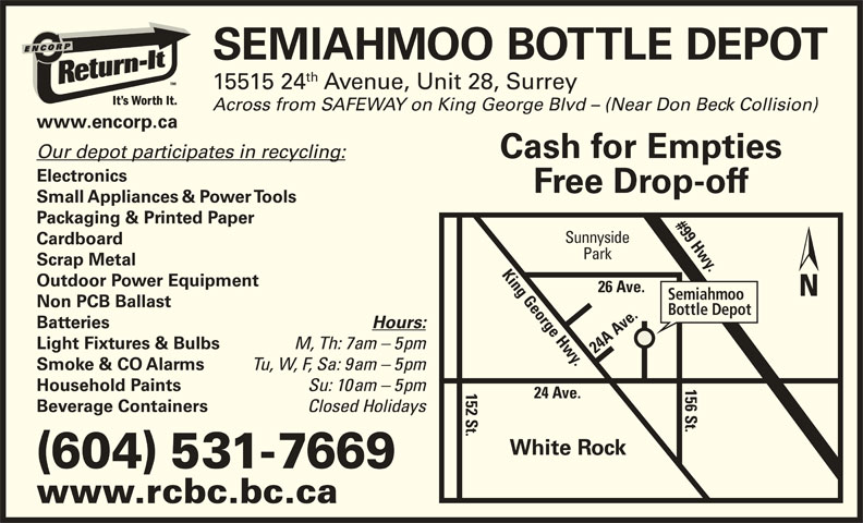 Semiahmoo Bottle Depot (604-531-7669) - Display Ad - (604) 531-7669 www.rcbc.bc.ca SEMIAHMOO BOTTLE DEPOT th 15515 24 Avenue, Unit 28, Surrey Across from SAFEWAY on King George Blvd - (Near Don Beck Collision) www.encorp.ca Electronics Free Drop-off Small Appliances & Power Tools Packaging & Printed Paper #99 Hwy.26 Ave. Sunnyside Cardboard Park Scrap Metal Outdoor Power Equipment Semiahmoo Non PCB Ballast Bottle Depot Batteries Hours: Light Fixtures & Bulbs M, Th: 7am - 5pm 24 A Ave.1 Tu, W, F, Sa: 9am - 5pm Smoke & CO Alarms Su: 10am - 5pm Household Paints 24 Ave. 6 St.King George Hwy. 2 St. Closed Holidays Beverage Containers White Rock Our depot participates in recycling: Cash for Empties