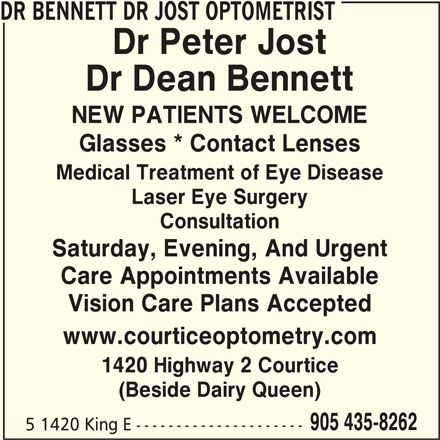 Drs Bennett Jost Optometrist (905-435-8262) - Display Ad - DR BENNETT DR JOST OPTOMETRIST Dr Peter Jost Dr Dean Bennett NEW PATIENTS WELCOME Glasses * Contact Lenses Medical Treatment of Eye Disease Laser Eye Surgery Consultation Saturday, Evening, And Urgent Care Appointments Available Vision Care Plans Accepted www.courticeoptometry.com 1420 Highway 2 Courtice (Beside Dairy Queen) 905 435-8262 5 1420 King E ---------------------