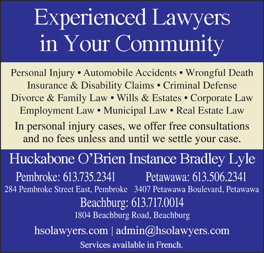 Huckabone O'Brien Instance Bradley Lyle (613-735-2341) - Display Ad - Personal Injury   Automobile Accidents   Wrongful Death Insurance & Disability Claims   Criminal Defense Divorce & Family Law   Wills & Estates   Corporate Law Employment Law   Municipal Law   Real Estate Law In personal injury cases, we offer free consultations and no fees unless and until we settle your case. Pembroke: 613.735.2341 Petawawa: 613.506.2341 284 Pembroke Street East, Pembroke3407 Petawawa Boulevard, Petawawa Beachburg: 613.717.0014 1804 Beachburg Road, Beachburg