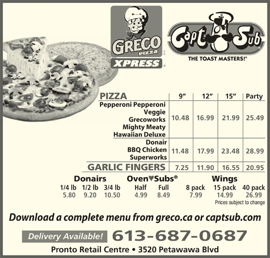 Greco Pizza (613-687-0687) - Annonce illustrée======= - 9         12       15      Party PIZZAPIZZA Pepperoni PepperoniPepper Veggie 10.48 16.99 21.99 25.49 Grecoworks Mighty Meaty Hawaiian Deluxe Donair BBQ Chicken 11.48 17.99 23.48 28.99 Superworks 7.25 11.90 16.55 20.95 GARLIC FINGERS Donairs Wings Oven ª Subs 1/4 lb 1/2 lb 3/4 lb Half Full 8 pack 15 pack 40 pack 5.80 9.20 10.50 4.99 8.49 7.99 14.99 26.99 Prices subject to change Download a complete menu from greco.ca or captsub.com Delivery Available! 613-687-0687 Pronto Retail Centre   3520 Petawawa Blvd