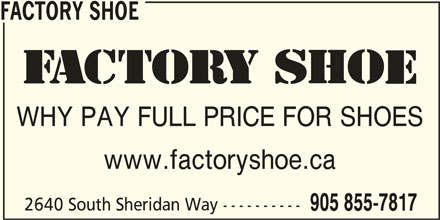 Factory Shoe (905-855-7817) - Display Ad - WHY PAY FULL PRICE FOR SHOES www.factoryshoe.ca 2640 South Sheridan Way ---------- 905 855-7817 FACTORY SHOE WHY PAY FULL PRICE FOR SHOES www.factoryshoe.ca 2640 South Sheridan Way ---------- 905 855-7817 FACTORY SHOE