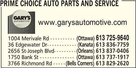 Prime Choice Auto Parts and Service (613-725-9640) - Display Ad - PRIME CHOICE AUTO PARTS AND SERVICE www.garysautomotive.com (Ottawa) 613 725-9640 1004 Merivale Rd ---------- 36 Edgewater Dr------------ (Kanata) 613 836-7759 2656 St-Joseph Blvd--------- (Orleans) 613 837-0406 1750 Bank St -------------- (Ottawa) 613 737-1917 3766 Richmond Rd ----- (Bells Corners) 613 829-2620