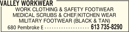 Valley Workwear (613-735-8290) - Display Ad - VALLEY WORKWEARVALLEY WORKWEAR VALLEY WORKWEAR WORK CLOTHING & SAFETY FOOTWEAR MEDICAL SCRUBS & CHEF/KITCHEN WEAR MILITARY FOOTWEAR (BLACK & TAN) 613 735-8290 680 Pembroke E ------------------- WORK CLOTHING & SAFETY FOOTWEAR MILITARY FOOTWEAR (BLACK & TAN) 613 735-8290 680 Pembroke E ------------------- VALLEY WORKWEAR MEDICAL SCRUBS & CHEF/KITCHEN WEAR VALLEY WORKWEARVALLEY WORKWEAR