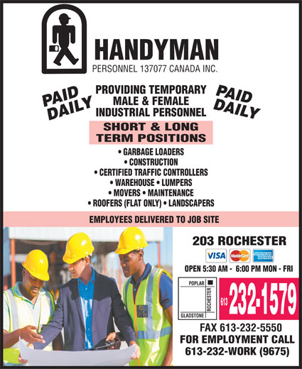 Handyman Personnel (613-232-1579) - Display Ad - 613 ROCHESTERGLADSTONE 232-1579 FAX 613-232-5550 FOR EMPLOYMENT CALL 613-232-WORK (9675) HANDYMAN PERSONNEL 137077 CANADA INC. PROVIDING TEMPORARY MALE & FEMALE INDUSTRIAL PERSONNEL SHORT & LONG TERM POSITIONS GARBAGE LOADERS CONSTRUCTION CERTIFIED TRAFFIC CONTROLLERS WAREHOUSE   LUMPERS MOVERS   MAINTENANCE ROOFERS (FLAT ONLY)   LANDSCAPERS EMPLOYEES DELIVERED TO JOB SITE 203 ROCHESTER OPEN 5:30 AM -  6:00 PM MON - FRI POPLAR