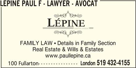 Lépine Paul F - Lawyer - Avocat (519-432-4155) - Display Ad - 100 Fullarton---------------- FAMILY LAW  Details in Family Section Real Estate & Wills & Estates www.paullepine.ca London 519 432-4155 LEPINE PAUL F - LAWYER - AVOCAT