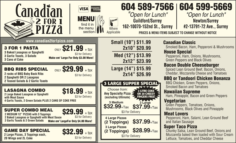 "Canadian 2 for 1 Pizza (604-589-7566) - Display Ad - 604 589-7566604 599-5669 ""Open for Lunch"" Guildford/Surrey Newton/Surrey 162-10070-152nd St., Surrey #2-13791-72 Ave., Surrey Where Applicable PRICES & MENU ITEMS SUBJECT TO CHANGE WITHOUT NOTICE www.canadian2for1pizza.com Small (10 ) $11.99 Canadian Classic Smoked Bacon, Ham, Pepperoni & Mushrooms 3 FOR 1 PASTA 2x10  $20.99 ONLY $32.99 +Tax $37.99 +Tax Mushrooms, Black Olives and Pineapple SUPER COMBO MEAL $3 For Delivery $29.99 + tax 2 MEDIUM 12  PIZZAS with 3 Toppings Meat Lovers $3 for Delivery 2 Baked Lasagnas or Spaghetti with Meat Sauce 4 Large Pizzas Pepperoni, Ham, Salami, Lean Ground Beef 2 Garlic Toasts & 2 Green Salads Make em  LargeFor Only $4.00 More! and Italian Sausage (2 Toppings) $37.99 +Tax 3 Large Pizzas Super Taco Pizza GAME DAY SPECIAL Chunky Salsa, Lean Ground Beef, Onions and $28.99 +Tax (2 Toppings) $32.99 + tax 2 Large Pizzas, 3 Toppings each, Mozzarella baked then loaded with Sour Cream $3 For Delivery $3 for Delivery 20 Wings and 2L Coke Lettuce, Tomatoes, and Cheddar Cheese 3 LARGE SUPPER SPECIAL Smoked Bacon and Tomatoes Choose from: LASAGNA COMBO 2 LITRE COKE Hawaiian Supreme $18.99 + tax Any Specialty Pizza OR 20 CHEESY 2 Large Baked Lasagnas or Spaghetti Ham, Pineapple, Bacon and Green Peppers $3 for Delivery FINGERS FREE! (excluding Ultimate) with Meat Sauce 4 Garlic Toasts, 2 Green Salads PLUS 2 CANS OF COKE FREE Vegetarian 3 Medium 3 Large Green Peppers, Tomatoes, Onions, $21.99 + tax 3 Baked Lasagnas or Spaghetti House Special $3 for Delivery 3 Garlic Toasts, 3 Salads Med (12 ) $13.99 Pepperoni, Ham, Onions, Mushrooms, Make em  Large For Only $3.00 More! 3 Cans of Coke Green Peppers and Black Olives 2x12  $23.99 Bacon Double Cheeseburger Large (14 ) $15.99 Spiced Lean Ground Beef, Bacon, Onions, BBQ RIBS SPECIAL ONLY $29.99 + tax Cheddar, Mozzarella Cheese and Tomatoes 2 racks of BBQ Baby Back Ribs 2x14  $26.99 $3 for Delivery 2 Spaghetti OR 2 Lasagnas BBQ or Tandoori Chicken Bonanza 2 Tossed Salads & 2 Garlic Toasts BBQ Chicken, Green Peppers, Onions,"