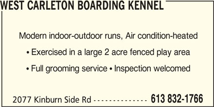 West Carleton Boarding Kennel (613-832-1766) - Display Ad - WEST CARLETON BOARDING KENNEL Modern indoor-outdoor runs, Air condition-heated  Exercised in a large 2 acre fenced play area  Full grooming service  Inspection welcomed 613 832-1766 2077 Kinburn Side Rd --------------