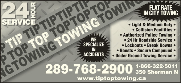 Tip Top Towing Inc (905-524-3355) - Display Ad - FLAT RATEFLAT IN CITY TOWINGIN CITY Light & Medium Duty  dium Duty    Light & Me Collision Facilities  Facilities    Collision Authorized Police Towing  e Towing    Authorized Polic WE 24 Hr Roadside Service  e Service    24 Hr Roadsid SPECIALIZESPECIALI Lockouts   Break Downs  eak Downs    Lockouts   Br IN Boosts   Secure Compound  Compound    Boosts   Secure ACCIDENTSACCIDENTS Under Ground Towing Service   Service    Under Ground Towing 1-866-322-50111-866-32 289-768-2900289-768-2900 350 Sherman N350 Sher www.tiptoptowing.cawww.tiptoptowing.ca
