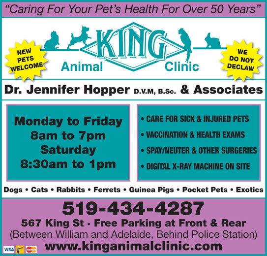 King Animal Clinic (519-434-4287) - Display Ad - Caring For Your Pet s Health For Over 50 Years NEW DO NOT PETS DECLAWDr. Jennifer Hopper D.V.M, B.Sc. & Associates Dogs   Cats   Rabbits   Ferrets   Guinea Pigs   Pocket Pets   Exotics519-434-4287567 King St   Free Parking at Front & Rear Animal Clinic WELCOMEWE CARE FOR SICK & INJURED PETS Monday to Friday VACCINATION & HEALTH EXAMS 8am to 7pm SPAY/NEUTER & OTHER SURGERIES Saturday 8:30am to 1pm DIGITAL X-RAY MACHINE ON SITE (Between William and Adelaide, Behind Police Station) www.kinganimalclinic.com