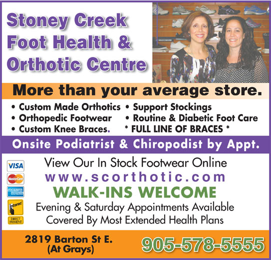 Stoney Creek Foot Health & Orthotic Centre (905-578-5555) - Display Ad - Stoney Creek Foot Health & Orthotic Centre More than your average store. Custom Made Orthotics  Support Stockings Orthopedic Footwear Routine & Diabetic Foot Care Custom Knee Braces. * FULL LINE OF BRACES * Onsite Podiatrist & Chiropodist by Appt. View Our In Stock Footwear Online www.scorthotic.com WALK-INS WELCOME Evening & Saturday Appointments Available Covered By Most Extended Health Plans 2819 Barton St E. 905-578-5555 (At Grays)
