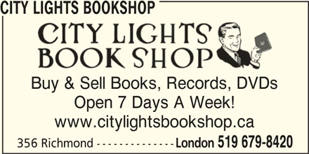 City Lights Bookshop (519-679-8420) - Display Ad - CITY LIGHTS BOOKSHOP Buy & Sell Books, Records, DVDs Open 7 Days A Week! www.citylightsbookshop.ca 356 Richmond -------------- London 519 679-8420 CITY LIGHTS BOOKSHOP Buy & Sell Books, Records, DVDs Open 7 Days A Week! www.citylightsbookshop.ca 356 Richmond -------------- London 519 679-8420