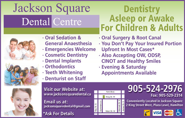 Jackson Square Dental Centre (905-524-2976) - Display Ad - Jackson Square Dentistry Asleep or Awake Dental Centre For Children & Adults · Oral Surgery & Root Canal· Oral Sedation & General Anaesthesia · Evening & Saturday · Teeth Whitening Appointments Available · Denturist on Staff Visit our Website at: 905-524-2976 www.jacksonsquaredental.ca Fax: 905-529-2314 King St. W Conveniently Located in Jackson Square: Email us at: 2 King Street West, Plaza Level, Hamilton James St. SBay St. SYork Blvd.Summers Ln. Macnab St. S Main St. W *Ask For Details · Emergencies Welcome Upfront In Most Cases* · Cosmetic Dentistry ·Also Accepting OW, ODSP, · Dental Implants CINOT and Healthy Smiles · Orthodontics · You Don t Pay Your Insured Portion
