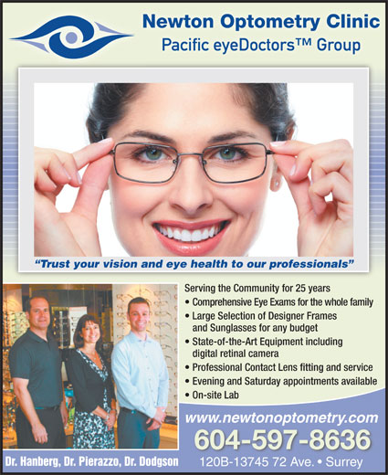 Newton Optometry Clinic (604-597-8636) - Display Ad - 120B-13745 72 Ave.   Surrey120B-13745 72 Ave.   Surrey Newton Optometry ClinicNewton Optometry Clini Pacific eyeDoctors  Group Trust your vision and eye health to our professionals Serving the Community for 25 years Comprehensive Eye Exams for the whole family Large Selection of Designer Frames and Sunglasses for any budget State-of-the-Art Equipment including digital retinal camera Professional Contact Lens fitting and service Evening and Saturday appointments available On-site Lab www.newtonoptometry.com 604-597-8636 Dr. Hanberg, Dr. Pierazzo, Dr. Dodgson