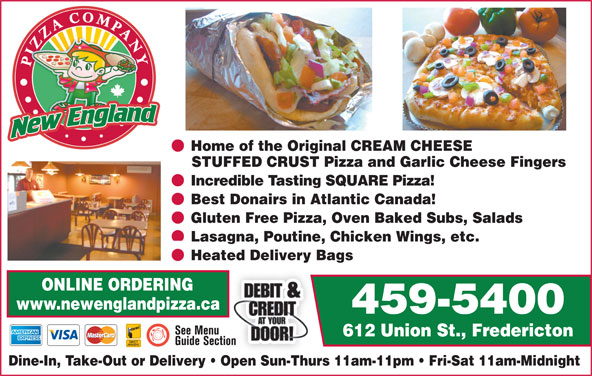 New England Pizza Company (506-459-5400) - Annonce illustrée======= - Home of the Original CREAM CHEESE STUFFED CRUST Pizza and Garlic Cheese Fingers Incredible Tasting SQUARE Pizza! Best Donairs in Atlantic Canada! Gluten Free Pizza, Oven Baked Subs, Salads Lasagna, Poutine, Chicken Wings, etc. Heated Delivery Bags ONLINE ORDERING www.newenglandpizza.ca 459-5400 612 Union St., Fredericton Dine-In, Take-Out or Delivery   Open Sun-Thurs 11am-11pm   Fri-Sat 11am-Midnight