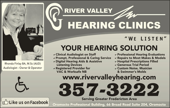 River Valley Hearing Clinics (506-357-3222) - Display Ad - Professional Hearing Evaluations Prompt, Professional & Caring Service Repairs to Most Makes & ModelsPrompt, Professional & Caring Service Repairs to Most Makes & Models Digital Hearing Aids & Assistive Hospital Prescriptions FilledDigital Hearing Aids & Assistive Hospital Prescriptions Filled Rhonda Finlay BA, M.Sc (AUD) YOUR HEARING SOLUTIONYOUR HEARING SOLUTION Clinical Audiologist on Staff Professional Hearing EvaluationsClinical Audiologist on Staff Listening Devices Generous Trial Period   Listening Devices Generous Trial Period Audiologist - Owner & Operator Registered Provider for Custom Noise, MusicianRegistered Provider for Custom Noise, Musician VAC & Worksafe NB & Swimmer s Molds   VAC & Worksafe NB & Swimmer s Molds www.rivervalleyhearing.comwww.rivervalleyhearing.com 357-3222 Serving Greater Fredericton AreaServing Greater Fredericton Area Oromocto Professional Building, 66 Broad Road Suite 204, OromoctoOromocto Professional Building, 66 Broad Road Suite 204, Oromocto