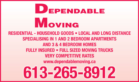 Dependable Moving (613-265-8912) - Display Ad - MOVING DEPENDABLE RESIDENTIAL - HOUSEHOLD GOODS   LOCAL AND LONG DISTANCE SPECIALISING IN 1 AND 2 BEDROOM APARTMENTS AND 3 & 4 BEDROOM HOMES FULLY INSURED   FULL SIZED MOVING TRUCKS VERY COMPETITIVE RATES www.dependablemoving.ca 613-265-8912