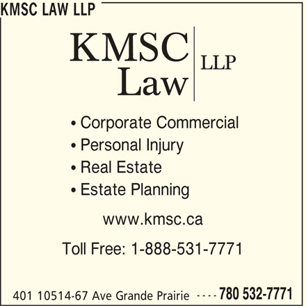 KMSC Law LLP (780-532-7771) - Display Ad - KMSC LAW LLP  Corporate Commercial  Personal Injury  Real Estate  Estate Planning www.kmsc.ca Toll Free: 1-888-531-7771 ---- 780 532-7771 401 10514-67 Ave Grande Prairie KMSC LAW LLP  Corporate Commercial  Personal Injury  Real Estate  Estate Planning www.kmsc.ca Toll Free: 1-888-531-7771 ---- 780 532-7771 401 10514-67 Ave Grande Prairie
