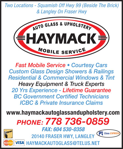 Haymack Auto Glass & Upholstery (604-530-0309) - Display Ad - Two Locations - Squamish Off Hwy 99 (Beside The Brick) & Langley On Fraser Hwy Fast Mobile Service   Courtesy Cars Custom Glass Design Showers & Railings Residential & Commercial Windows & Tint Heavy Equipment & Truck Experts 20 Yrs Experience - Lifetime Guarantee BC Government Certified Technicians ICBC & Private Insurance Claims PHONE: 778 736-0859 FAX: 604 530-0358 www.haymackautoglassandupholstery.com 20140 FRASER HWY, LANGLEY