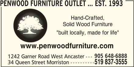 "Penwood Furniture Outlet ... est. 1993 (519-837-3555) - Display Ad - 34 Queen Street Morriston ---------- 519 837-3555 PENWOOD FURNITURE OUTLET ... EST. 1993 Hand-Crafted, Solid Wood Furniture ""built locally, made for life"" www.penwoodfurniture.com 905 648-6888 1242 Garner Road West Ancaster --- 34 Queen Street Morriston ---------- 519 837-3555 PENWOOD FURNITURE OUTLET ... EST. 1993 Hand-Crafted, Solid Wood Furniture ""built locally, made for life"" www.penwoodfurniture.com 905 648-6888 1242 Garner Road West Ancaster ---"