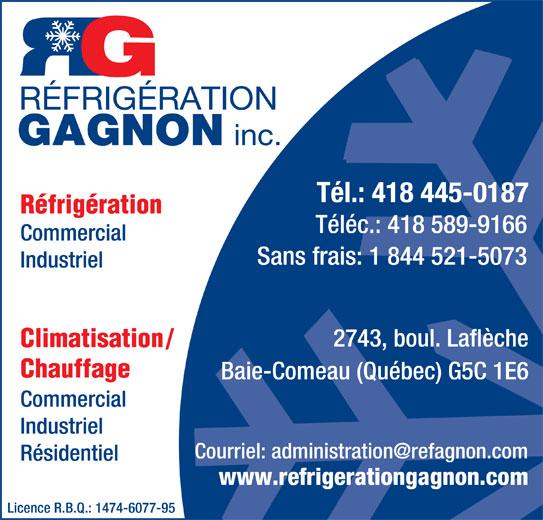 Réfrigération Gagnon Inc (418-589-9165) - Annonce illustrée======= - Tél.: 418 445-0187 Réfrigération Téléc.: 418 589-9166 Commercial Sans frais: 1 844 521-5073 Industriel 2743, boul. Laflèche Climatisation / Chauffage Baie-Comeau (Québec) G5C 1E6 Commercial Industriel Résidentiel www.refrigerationgagnon.com Licence R.B.Q.: 1474-6077-95