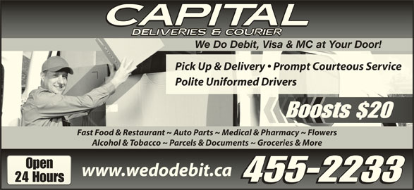 Capital Deliveries (506-455-2233) - Display Ad - www.wedodebit.cawww.wedodebit.ca 455-2233 24 Hours24 Hours 455-2233 We Do Debit, Visa & MC at Your Door! Pick Up & Delivery   Prompt Courteous ServicePick Up & Delivery   Prompt Courteous Service Polite Uniformed DriversPolite Uniformed Drivers Boosts $20B Fast Food & Restaurant ~ Auto Parts ~ Medical & Pharmacy ~ Flowers Alcohol & Tobacco ~ Parcels & Documents ~ Groceries & More OpenOpen