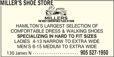 Miller's Shoe Store (905-527-1950) - Display Ad - MILLER S SHOE STORE THE MOST COMFORTABLE PLACE IN TOWN HAMILTON S LARGEST SELECTION OF COMFORTABLE DRESS & WALKING SHOES SPECIALIZING IN HARD TO FIT SIZES LADIES  4-13 NARROW TO EXTRA WIDE MEN S 6-15 MEDIUM TO EXTRA WIDE 905 527-1950 130 James N ---------------------- MILLER S SHOE STORE THE MOST COMFORTABLE PLACE IN TOWN HAMILTON S LARGEST SELECTION OF COMFORTABLE DRESS & WALKING SHOES SPECIALIZING IN HARD TO FIT SIZES LADIES  4-13 NARROW TO EXTRA WIDE MEN S 6-15 MEDIUM TO EXTRA WIDE 905 527-1950 130 James N ----------------------