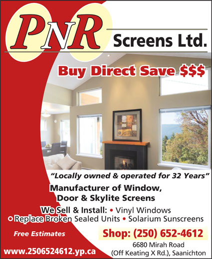 P N R Screens Ltd (250-652-4612) - Display Ad - Shop: (250) 652-4612 6680 Mirah Road We Sell & Install: Screens Ltd. PNRR Buy Direct Save $$$ Locally owned & operated for 32 Years Manufacturer of Window, Door & Skylite Screens Replace Broken Sealed Units   Solarium Sunscreens Free Estimates Vinyl Windows www.2506524612.yp.ca (Off Keating X Rd.), Saanichton