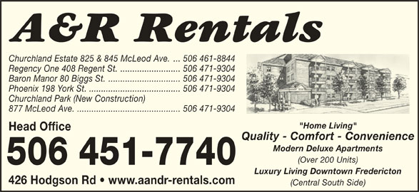 "A&R Rentals (506-451-7740) - Display Ad - Churchland Estate 825 & 845 McLeod Ave. ... 506 461-8844 Regency One 408 Regent St. ......................... 506 471-9304 Baron Manor 80 Biggs St............................... 506 471-9304 Phoenix 198 York St. ...................................... 506 471-9304 Churchland Park (New Construction) 877 McLeod Ave............................................ 506 471-9304 ""Home Living"" Head Office Quality - Comfort - Convenience Modern Deluxe Apartments (Over 200 Units) Luxury Living Downtown Fredericton 426 Hodgson Rd   www.aandr-rentals.com (Central South Side)"