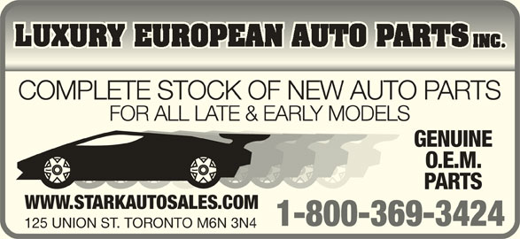 Luxury European Auto Parts Inc (1-800-369-3424) - Display Ad - COMPLETE STOCK OF NEW AUTO PARTS FOR ALL LATE & EARLY MODELS GENUINE O.E.M. PARTS WWW.STARKAUTOSALES.COM 1-800-369-3424 125 UNION ST. TORONTO M6N 3N4