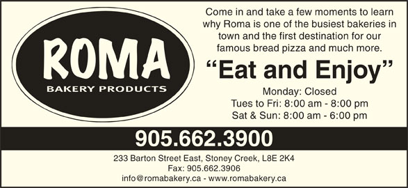 Roma Bakery (905-662-3900) - Display Ad - Come in and take a few moments to learn why Roma is one of the busiest bakeries in town and the first destination for our famous bread pizza and much more. Eat and Enjoy Monday: Closed Tues to Fri: 8:00 am - 8:00 pm Sat & Sun: 8:00 am - 6:00 pm 905.662.3900 233 Barton Street East, Stoney Creek, L8E 2K4 Fax: 905.662.3906