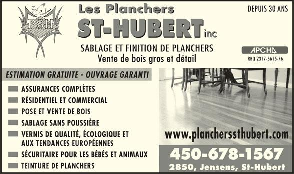 Planchers St-Hubert Inc (450-678-1567) - Annonce illustrée======= - DEPUIS 30 ANS Les Planchers ST-HUBERT inc ST-HUBERT SABLAGE ET FINITION DE PLANCHERS RBQ 2317-5615-76 Vente de bois gros et détail RÉSIDENTIEL ET COMMERCIAL SABLAGE SANS POUSSIÈRE VERNIS DE QUALITÉ, ÉCOLOGIQUE ET www.plancherssthubert.comwww.plancherssthubert.com ESTIMATION GRATUITE - OUVRAGE GARANTI AUX TENDANCES EUROPÉENNES SÉCURITAIRE POUR LES BÉBÉS ET ANIMAUX 450-678-1567 2850, Jensens, St-Hubert ASSURANCES COMPLÈTES