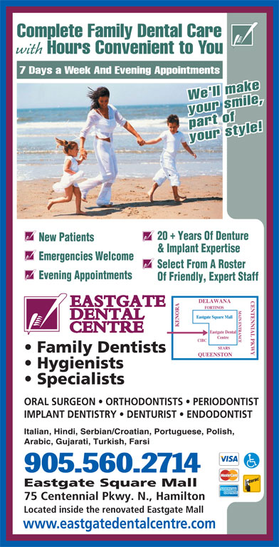 Eastgate Dental Centre (905-560-2714) - Display Ad - Complete Family Dental Care with Hours Convenient to You 7 Days a Week And Evening Appointments We'll make your smile, part of your style! 20  Years Of Denture New Patients & Implant Expertise Emergencies Welcome Select From A Roster Evening Appointments Of Friendly, Expert Staff Family Dentists Hygienists Specialists ORAL SURGEON   ORTHODONTISTS   PERIODONTIST IMPLANT DENTISTRY   DENTURIST   ENDODONTIST Italian, Hindi, Serbian/Croatian, Portuguese, Polish, Arabic, Gujarati, Turkish, Farsi 905.560.2714 Eastgate Square Mall 75 Centennial Pkwy. N., Hamilton Located inside the renovated Eastgate Mall www.eastgatedentalcentre.com