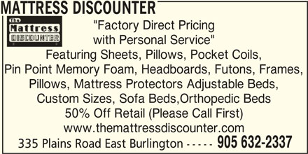 "Mattress Discounter (905-632-2337) - Display Ad - MATTRESS DISCOUNTER ""Factory Direct Pricing with Personal Service"" Featuring Sheets, Pillows, Pocket Coils, Pin Point Memory Foam, Headboards, Futons, Frames, Pillows, Mattress Protectors Adjustable Beds, Custom Sizes, Sofa Beds,Orthopedic Beds 50% Off Retail (Please Call First) www.themattressdiscounter.com 905 632-2337 335 Plains Road East Burlington -----"