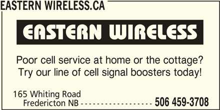 Eastern Wireless.ca (506-459-3708) - Display Ad - EASTERN WIRELESS.CA Poor cell service at home or the cottage? Try our line of cell signal boosters today! 165 Whiting Road Fredericton NB ------------------ 506 459-3708