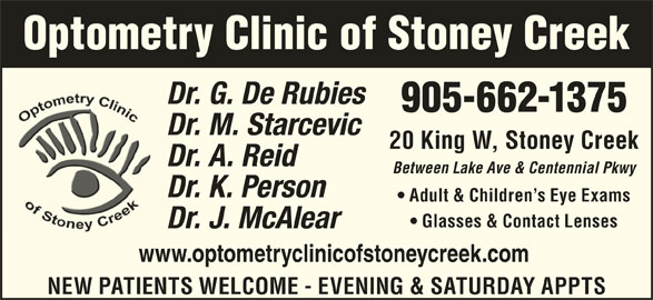 De Rubeis & Starcevic (905-662-1375) - Display Ad - Optometry Clinic of Stoney Creek Dr. G. De RubiesD 905-662-1375 Dr. M. StarcevicD 20 King W, Stoney Creek Between Lake Ave & Centennial Pkwy Dr. K. PersonD Adult & Children s Eye Exams Glasses & Contact Lenses Dr. J. McAlearD www.optometryclinicofstoneycreek.com Dr. A. ReidD NEW PATIENTS WELCOME - EVENING & SATURDAY APPTS