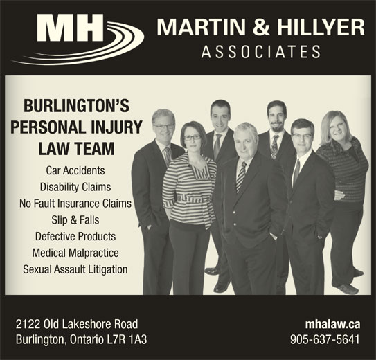Martin & Hillyer Associates (905-637-5641) - Display Ad - BURLINGTON SBURLINGTON S PERSONAL INJURYPERSONAL INJUR LAW TEAMLAW TEAM Car AccidentsCar Accidents Disability ClaimsDisability Claim No Fault Insurance ClaimsNo Fault Insurance Claims Slip & FallsSlip & Falls Defective ProductsDefective Products Medical MalpracticeMedical Malpractice Sexual Assault LitigationSexual Assault Litigation 2122 Old Lakeshore Road mhalaw.ca Burlington, Ontario L7R 1A3 905-637-5641
