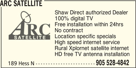 ARC Satellite (905-528-4842) - Display Ad - ARC SATELLITE 100% digital TV Free installation within 24hrs No contract Location specific specials High speed internet service Rural Xplornet satellite internet HD free TV antenna installation Shaw Direct authorized Dealer 905 528-4842 189 Hess N ------------------------