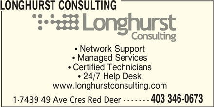 Longhurst Consulting (403-346-0673) - Display Ad - LONGHURST CONSULTING  Network Support  Managed Services  Certified Technicians  24/7 Help Desk www.longhurstconsulting.com 403 346-0673 1-7439 49 Ave Cres Red Deer -------