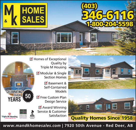 M & K Home Sales (403-346-6116) - Display Ad - (403) 346-6116 1-800-204-5598 Homes of Exceptional Quality by Triple M Housing Modular & Single Section Homes Basement & Self-Contained Models 50 Free Custom Plan Design Service Award Winning Service & Customer Satisfaction Quality Homes Since 1958 www.mandkhomesales.com 7920 50th Avenue - Red Deer, AB