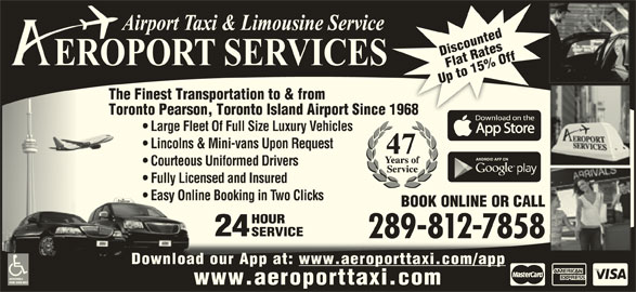Aeroport Taxi & Limousine Service (1-800-465-3434) - Display Ad - BOOK ONLINE OR CALL HOURHOUR 2424 SERVICESERVICE 289-812-78582898127858 Download our App at: www.aeroporttaxi.com/appDownload our App at: ACCESSIBLE VANS AVAILABLE www.aeroporttaxi.com Discounted Off Flat Rates Up to 15% Off The Up Up to 15% Off The Finest Transportation to & from Toronto Pearson, Toronto Island Airport Since 1968nce 1968 Large Fleet Of Full Size Luxury Vehicles Lincolns & Mini-vans Upon Request Courteous Uniformed Drivers Fully Licensed and Insured Easy Online Booking in Two Clicks  Easy Online Booking in Two Clicks
