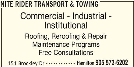 Atlantic Roofers Ontario Ltd (905-573-6202) - Display Ad - NITE RIDER TRANSPORT & TOWING Commercial - Industrial - Institutional Roofing, Reroofing & Repair Maintenance Programs Free Consultations ------------ Hamilton 905 573-6202 151 Brockley Dr NITE RIDER TRANSPORT & TOWING