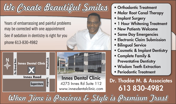 Innes Dental Clinic (613-830-4982) - Display Ad - Orthodontic Treatment Molar Root Canal Therapy Implant Surgery Years of embarrassing and painful problems 1 Hour Whitening Treatment may be corrected with one appointment New Patients Welcome Same Day Emergencies See if sedation in dentistry is right for you Electronic Claim Submission phone 613-830-4982 Bilingual Service Cosmetic & Implant Dentistry Complete Family & Preventative Dentistry Innes Dental Clinic Wisdom Teeth Extraction Prestwick Sup Periodontic Treatment Du Grand Bois Lanthier Innes Road Innes Dental Clinic Dr. Thadée M. & Associates 4275 Innes Rd Suite 112 erstore www.innesdentalclinic.com 613 830-4982