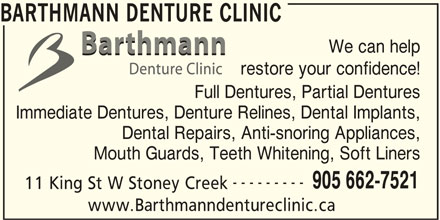 Barthmann Denture Clinic (905-662-7521) - Display Ad - BARTHMANN DENTURE CLINIC We can help restore your confidence! Full Dentures, Partial Dentures Immediate Dentures, Denture Relines, Dental Implants, Dental Repairs, Anti-snoring Appliances, --------- 905 662-7521 11 King St W Stoney Creek www.Barthmanndentureclinic.ca Mouth Guards, Teeth Whitening, Soft Liners