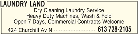 Laundry Land (613-728-2105) - Display Ad - LAUNDRY LAND Dry Cleaning Laundry Service Heavy Duty Machines, Wash & Fold Open 7 Days, Commercial Contracts Welcome ----------------- 613 728-2105 424 Churchill Av N