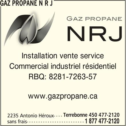 Gaz Propane N R J (450-477-2120) - Annonce illustrée======= - RBQ: 8281-7263-57 www.gazpropane.ca Terrebonne 450 477-2120 2235 Antonio Héroux---- sans frais------------------------- 1 877 477-2120 GAZ PROPANE N R JGAZ PROPANE N R J Installation vente serviceInstallation vente service Commercial industriel résidentiel