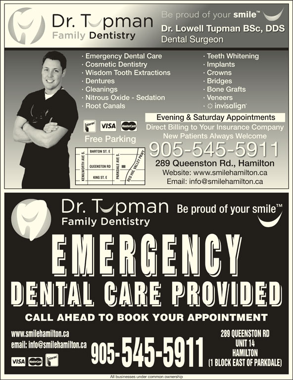 Dental Care Emergencies (905-545-5911) - Display Ad - EMERGENC EMERGENC EMERGENC DENTAL CARE PROVIDE DENTAL CARE PROVIDE DENTAL CARE PROVIDE CALL AHEAD TO BOOK YOUR APPOINTMENT www.smilehamilton.ca Be proud of your smile Be proud of your smile Dr. Lowell Tupman BSc, DDSDr. Lowell Tupman BSc, DDS Dental SurgeonDental Surgeon · Emergency Dental Care · Teeth Whitening· Emergency Dental Care · Teeth Whitening · Cosmetic Dentistry · Implants· Cosmetic Dentistry · Implants · Wisdom Tooth Extractions · Crowns· Wisdom Tooth Extractions · Crowns · Dentures · Bridges· Dentures · Bridges · Cleanings · Bone Grafts· Cleanings · Bone Grafts · Nitrous Oxide - Sedation · Veneers· Nitrous Oxide - Sedation · Veneers · Root Canals ·· Root Canals Evening & Saturday Appointments Direct Billing to Your Insurance Companyect Billing to our Insurance Company New Patients Always WelcomeNew Patients Always elcome Free Parkingee Parking BARTON ST. E 905-545-5911 289 Queenston Rd., Hamilton289 Queenston Rd., Hamilton QUEENSTON RD Website: www.smilehamilton.caWebsite: www.smilehamilton.ca KING ST. E PARKDALE AVE S. KENILWORTH AVE S.RED HIIL VALLEY PKWYKENILWORTH AVE S. RED HIIL VALLEY PKWY Be proud of your smile 289 QUEENSTON RD UNIT 14 HAMILTON 905- (1 BLOCK EAST OF PARKDALE) 545-5911 All businesses under common ownership