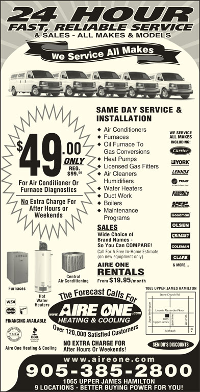 Aire One Heating & Cooling (905-385-2800) - Display Ad - So You Can COMPARE! Call For A Free In-Home EstimateCall For (on new equipment only)(on new e & MORE... AIRE ONEAIRE RENTALSER CentralCentral Air Conditioning 1065 UPPER JAMES HAMILTON FurnacesFurnaces Stone Church Rd FFo F Hot hhe F FFo The Fo For The Fo ForTTh oor Water on Heaters Lincoln Alexander Pkwy elling .com www. FINANCING AVAILABLE est 5th Upper James Upper Duct Work No Extra Charge For Boilers After Hours or Maintenance Weekends Programs SALES Wide Choice of Brand Names - Upper James1065 Mohawk NO EXTRA CHARGE FOR SENIOR S DISCOUNTS Aire One Heating & Cooling After Hours Or Weekends! www.aireone.co 905-385-2800 1065 UPPER JAMES HAMILTON 9 LOCATIONS - BETTER BUYING POWER FOR YOU! 24 HOUR FAST, RELIABLE SERVICE & SALES - ALL MAKES & MODELS We Service All Makes SAME DAY SERVICE & INSTALLATION Air Conditioners WE SERVICE ALL MAKES Furnaces INCLUDING: Oil Furnace To Gas Conversions .00 Heat Pumps ONLY Licensed Gas Fitters REG. 00 $99. 49 Air Cleaners Humidifiers For Air Conditioner Or Water Heaters Furnace Diagnostics