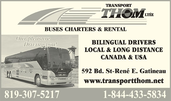 Transport Thom Ltée (819-663-7253) - Display Ad - Our pleasureOur pleasure BILINGUAL DRIVERS Driving you!Driving you! LOCAL & LONG DISTANCE CANADA & USA www.transportthom.net BUSES CHARTERS & RENTAL